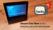 Amazon Echo Show ist da - Unboxing und erste Gehversuche